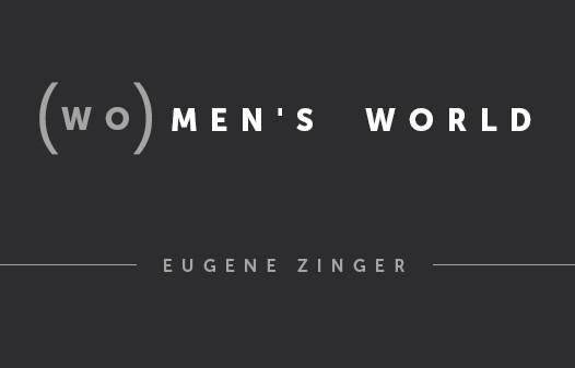(WO)MEN'S WORLD: Eugene Zinger